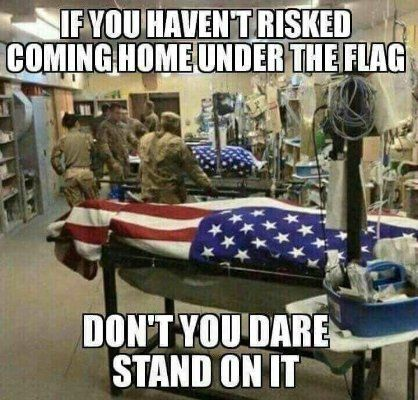 If you haven't risked coming home under the flag, DON'T YOU DARE STAND ON IT!