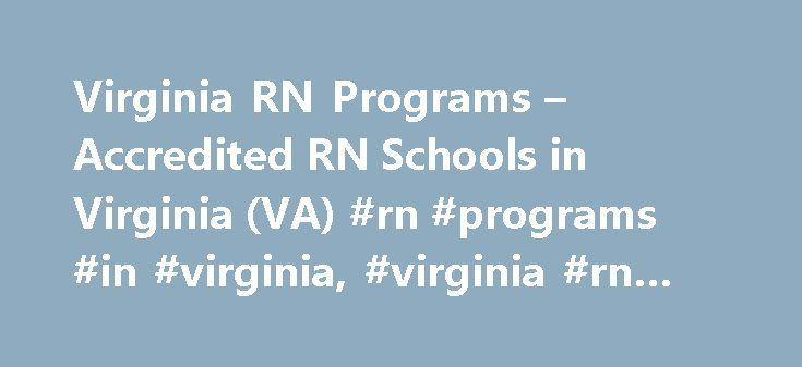 Virginia RN Programs – Accredited RN Schools in Virginia (VA) #rn #programs #in #virginia, #virginia #rn #schools http://namibia.remmont.com/virginia-rn-programs-accredited-rn-schools-in-virginia-va-rn-programs-in-virginia-virginia-rn-schools/  # Virginia RN Programs How to Become a Registered Nurse in Virginia Nursing is one of the fastest growing jobs in the United States. Nurses hold about 2.4 million jobs. Registered nurses perform tasks such as treating patients, consoling patients and…