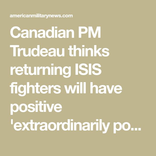 Canadian PM Trudeau thinks returning ISIS fighters will have positive 'extraordinarily powerful voice' | American Military News