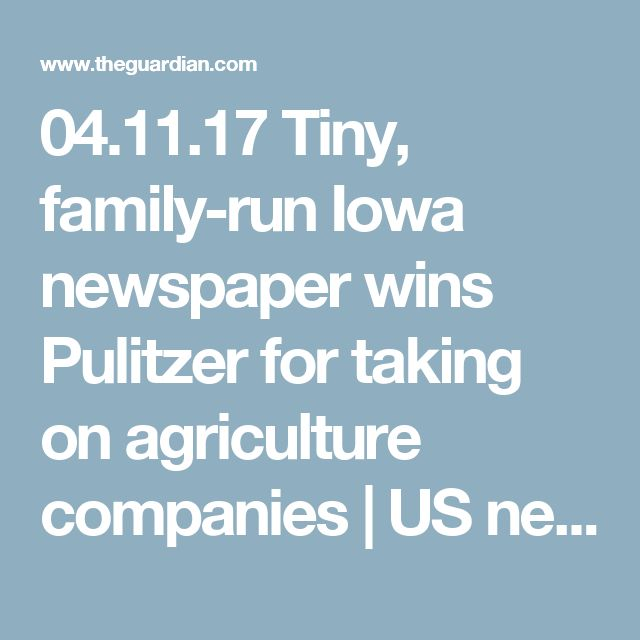 04.11.17  Tiny, family-run Iowa newspaper wins Pulitzer for taking on agriculture companies | US news | The Guardian
