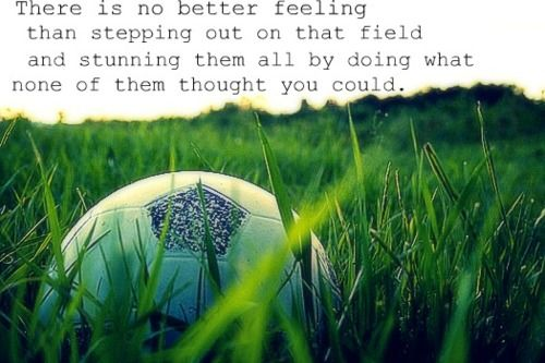 Inspirational Soccer Quotes And Sayings: There Is No Better Feeling Than Stepping Out On That Field