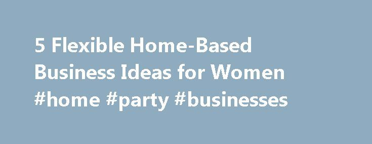 """5 Flexible Home-Based Business Ideas for Women #home #party #businesses http://busines.remmont.com/5-flexible-home-based-business-ideas-for-women-home-party-businesses/  #home business ideas for women # 5 Flexible Home-Based Business Ideas for Women Many years ago when I started brainstorming work at home business ideas, many occupations came to mind, event planner. professional organizer, doula. and personal concierge. But when I asked myself, """"How do I want my life to look?"""" it didn't…"""