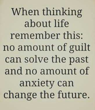 When thinking about life, remember this. No amount of guilt can solve the past and no amount of anxiety can change the future.