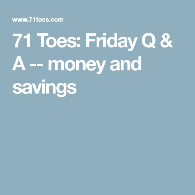 71 Toes: Friday Q & A -- money and savings
