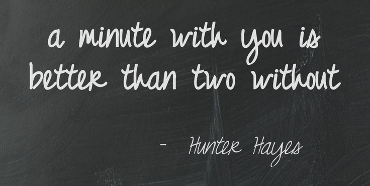 "A minute with you is better than two without -Hunter Hayes ""Somebody's Heartbreak"""