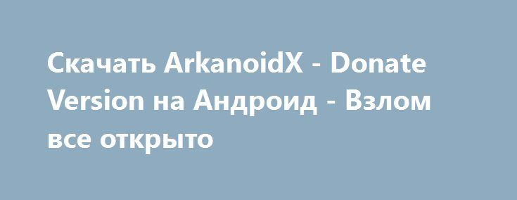Скачать ArkanoidX - Donate Version на Андроид - Взлом все открыто http://droider-games.ru/401-skachat-arkanoidx-donate-version-na-android-vzlom-vse-otkryto.html