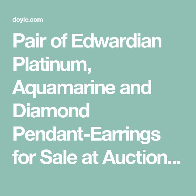 Pair of Edwardian Platinum, Aquamarine and Diamond Pendant-Earrings for Sale at Auction on Wed, 04/13/2011 - 07:00 - Important Estate Jewelry | Doyle Auction House