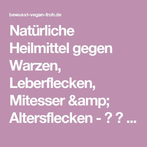 Natürliche Heilmittel gegen Warzen, Leberflecken, Mitesser & Altersflecken - ☼ ✿ ☺ Informationen und Inspirationen für ein Bewusstes, Veganes und (F)rohes Leben ☺ ✿ ☼
