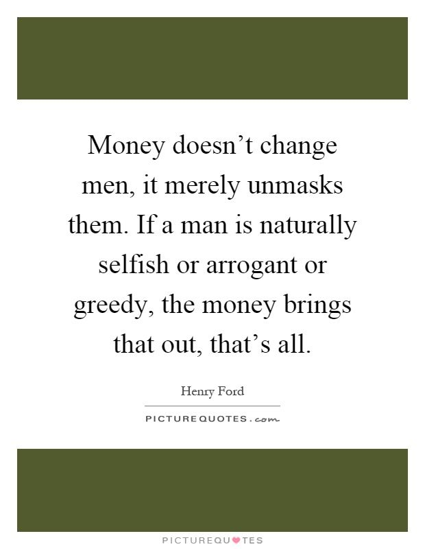 Money Doesn T Change Men It Merely Unmasks Them If A Man Is Naturally Selfish Or Arrogant Or Greedy The Money Selfish Quotes Greedy Quotes Arrogance Quotes