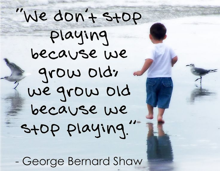 We don't stop playing because we grow old, we grow old because we stop playing. George Bernard Shaw #Quote