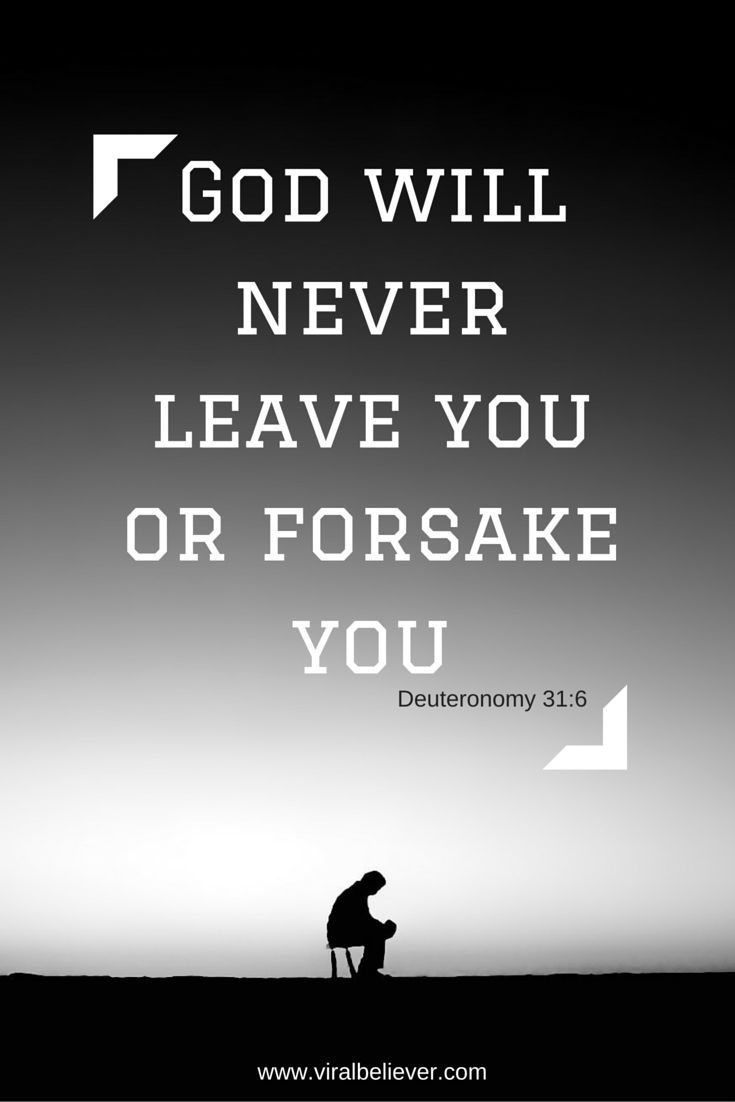 """Deuteronomy 31:6 Be strong and of good courage, do not fear nor be afraid of them; for the Lord your God, He is the One who goes with you. He will not leave you nor forsake you."""""""