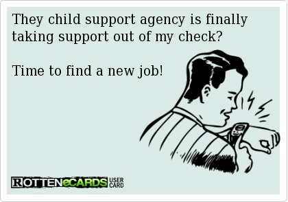 They child support agency is finally  taking support out of my check?    Time to find a new job!