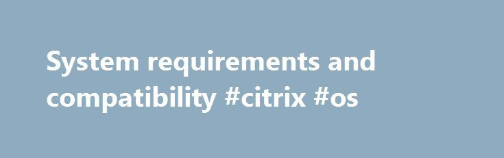 System requirements and compatibility #citrix #os http://zambia.remmont.com/system-requirements-and-compatibility-citrix-os/  # System requirements and compatibility Operating system Note: Receiver for Windows 4.3 has been tested on Windows 10 (build 10108). Windows 8.1, 32-bit and 64-bit editions (including Embedded Edition) Windows 8, 32-bit and 64-bit editions (including Embedded Edition) Windows 7, 32-bit and 64-bit editions (including Embedded Edition) Windows Vista, 32-bit and 64-bit…