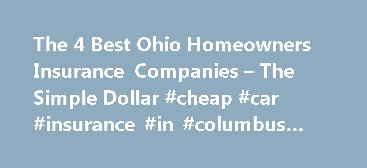The 4 Best Ohio Homeowners Insurance Companies – The Simple Dollar #cheap #car #insurance #in #columbus #ohio http://furniture.nef2.com/the-4-best-ohio-homeowners-insurance-companies-the-simple-dollar-cheap-car-insurance-in-columbus-ohio/  # The 4 Best Ohio Homeowners Insurance Companies Ohio residents don't have to worry much about natural disasters, and homeowners insurance premiums in the state are low as a result. The average annual home insurance rate in Ohio is just over $721 — well…