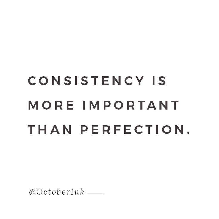 Consistency is more important than perfection.