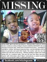 Myra Lewis, age 2, has been missing in Mississippi since March 1, 2014. She was last seen by family members, between 10:30 am and 11 am, playing outside her home in Camden, Mississippi. Myra Lewis was last seen wearing white or khaki pants, a turquoise sweater with a bear on the front, and pink tennis shoes.