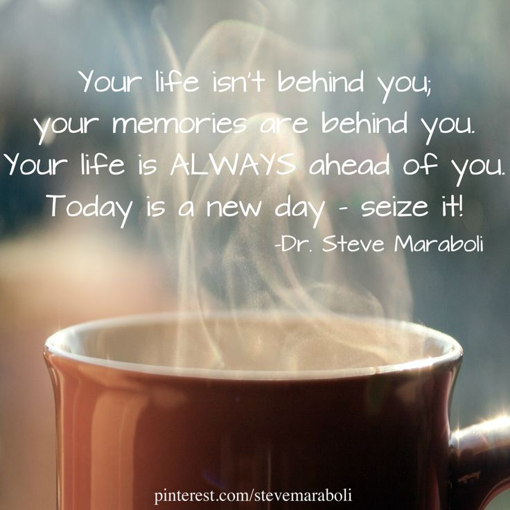"""""""Your life isn't behind you; your memories are behind you. Your life is ALWAYS ahead of you. Today is a new day - seize it!"""" - Steve Maraboli #quote"""