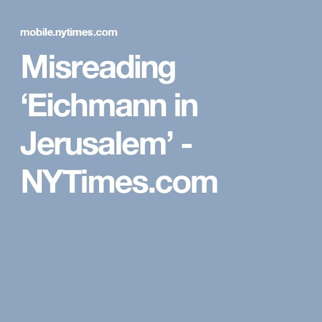Misreading 'Eichmann in Jerusalem' - NYTimes.com