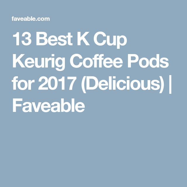 13 Best K Cup Keurig Coffee Pods for 2017 (Delicious) | Faveable