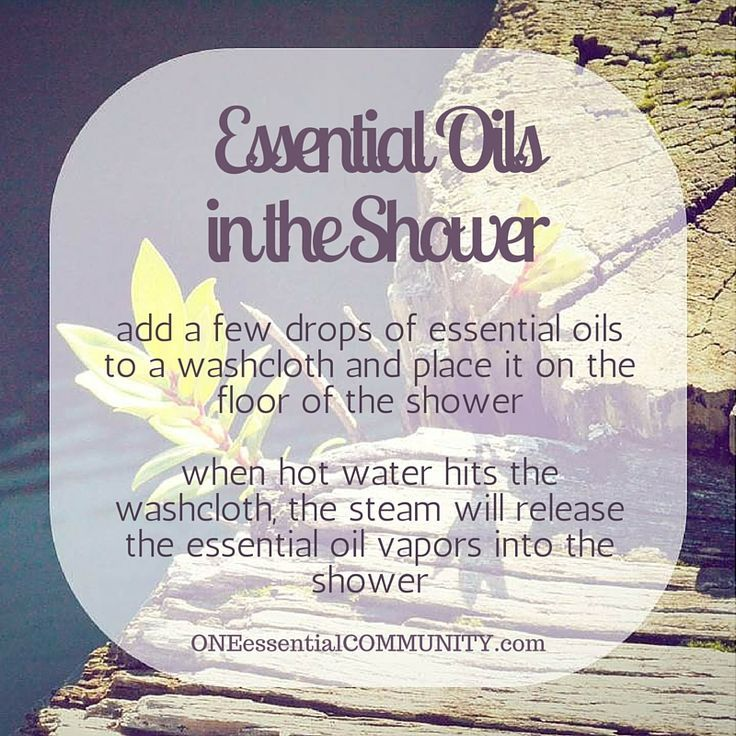 here's an easy way to get the benefit of essential oils in the shower- add a few drops of essential oils to a washcloth and place it on the floor of the shower.  When hot water hits the washcloth the steam will release the essential oil vapors into the shower (click image for lots more great ideas and tips for using essential oils)