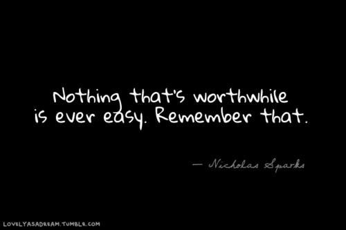 """Nothing that's worthwile is ever easy.   Remember that.""  - Well put!"