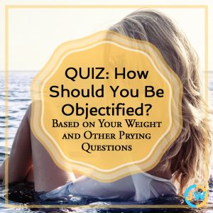 Ever wonder the best way you should be objectified? Take this very invasive quiz to find out. Objectification, feminism, female objectification, sexualization, quiz, humor, comedy