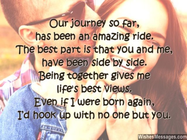 Our journey so far, has been an amazing ride. The best part is that you and me, have been side by side. Being together gives me, life's best views. Even if I were born again, I'd hook up with no one but you. via WishesMessages.com