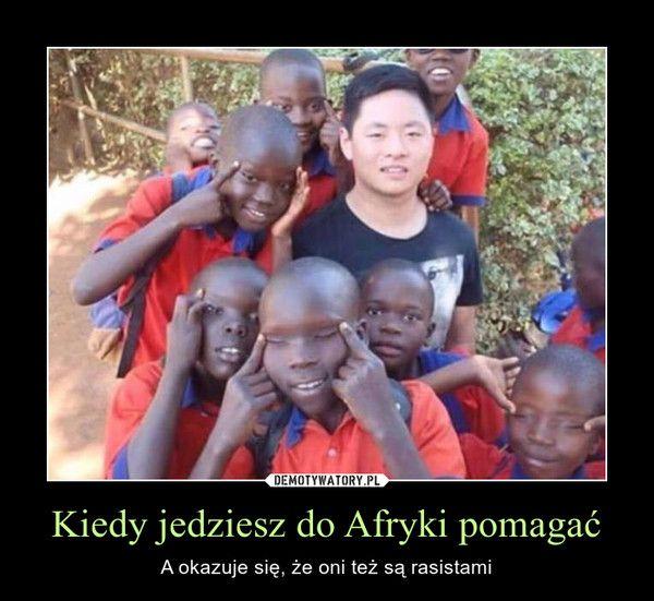 Kiedy jedziesz do Afryki pomagać