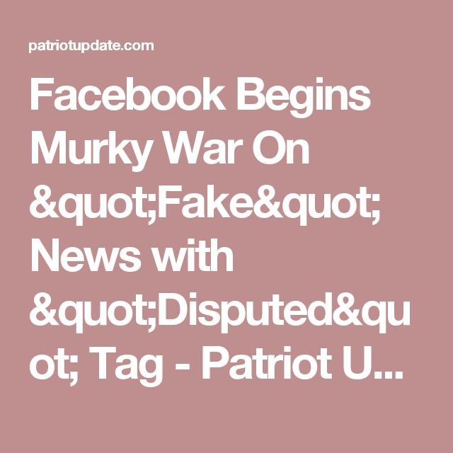 """Facebook Begins Murky War On """"Fake"""" News with """"Disputed"""" Tag - Patriot Update"""