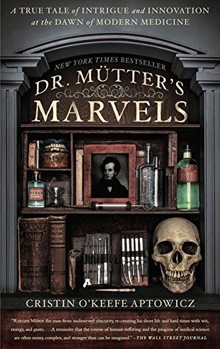 """Dr. Mutter's Marvels: A True Tale of Intrigue and Innovation at the Dawn of Modern Medicine by Cristin O'Keefe Aptowicz, """"A mesmerizing biography of the brilliant and eccentric medical innovator who revolutionized American surgery and founded the country's most famous museum of medical oddities."""""""