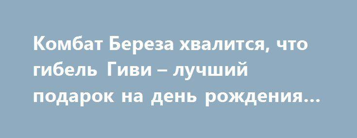 Комбат Береза хвалится, что гибель Гиви – лучший подарок на день рождения нардепа http://rusdozor.ru/2017/02/08/kombat-bereza-xvalitsya-chto-gibel-givi-luchshij-podarok-na-den-rozhdeniya-nardepa/  Животное по имени Юрий Береза – бывший комбат карательного полка «Днепр-1», созданного на средства «жидобандеровца» Коломойского- торжествует по поводу гибели полковника Толстых. Депутат ВР не скрывает своей радости от сообщения о взрыве Гиви и заявляет, что это подарок к его ...