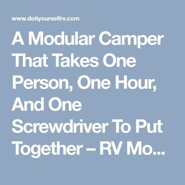 A Modular Camper That Takes One Person, One Hour, And One Screwdriver To Put Together – RV Mods – RV Guides – RV Tips | DoItYourselfRV