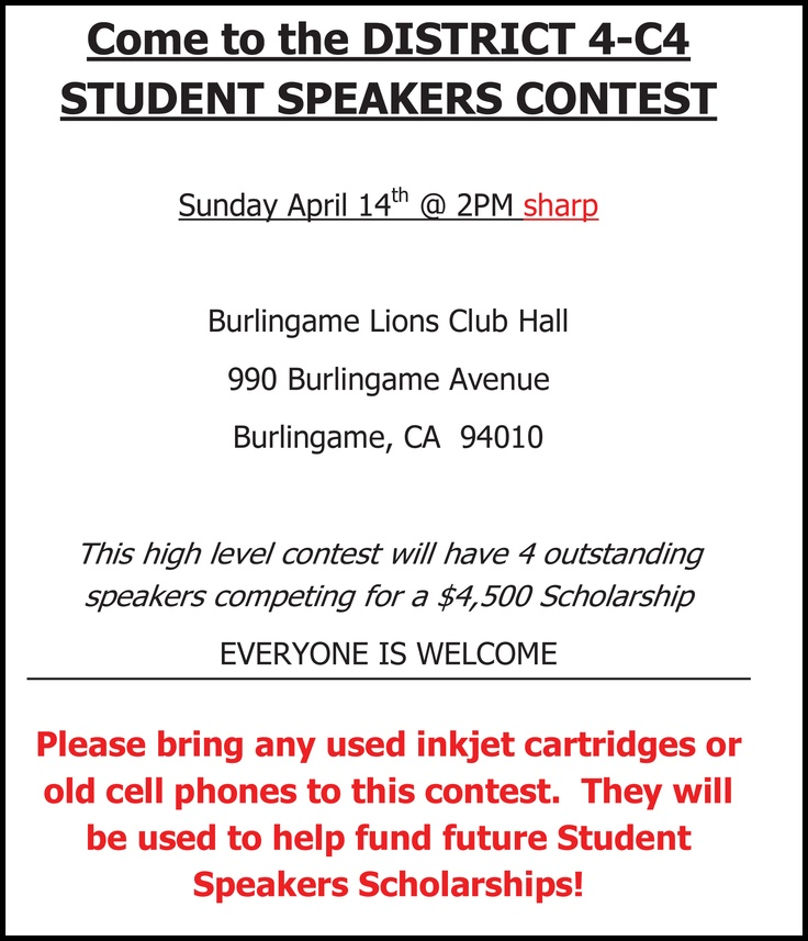 Student Speaker Contest  Sunday, 4/14  2 pm District 4-C4 Level FREE Burlingame Lions Club Hall 990 Burlingame Avenue Burlingame, CA 94010 This high level contest will have 4 outstanding speakers competing for a 4,500 Scholarship. Click here for flyer: http://lions4c4.org/Lions4C4%20website/Resources/District4c4StudentSpeakerContest.pdf