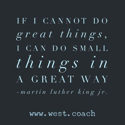 INSPIRATION - EILEEN WEST LIFE COACH | If I cannot do great things, I can do small things in a great way. - Martin Luther King, Jr. | Eileen West Life Coach, Life Coach, inspiration, inspirational quotes, motivation, motivational quotes, quotes, daily quotes, self improvement, personal growth, creativity, creativity cheerleader, Martin Luther King, Martin Luther King Jr., Martin Luther King quotes, Martin Luther Kind Jr. quotes, Dr. Martin Luther King, Dr. Martin Luther King quotes