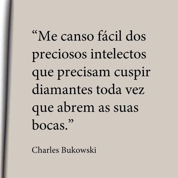"""""""Me canso fácil dos preciosos intelectos que precisam cuspir diamantes toda vez que abrem as suas bocas."""" - Charles Bukoski"""