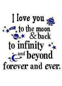 I love you to the moon & back. To infinity and beyond forever and ever <3