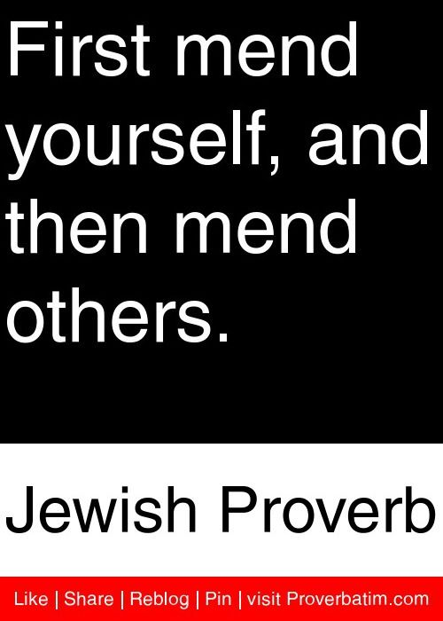First mend yourself, and then mend others. - Jewish Proverb #proverbs #quotes