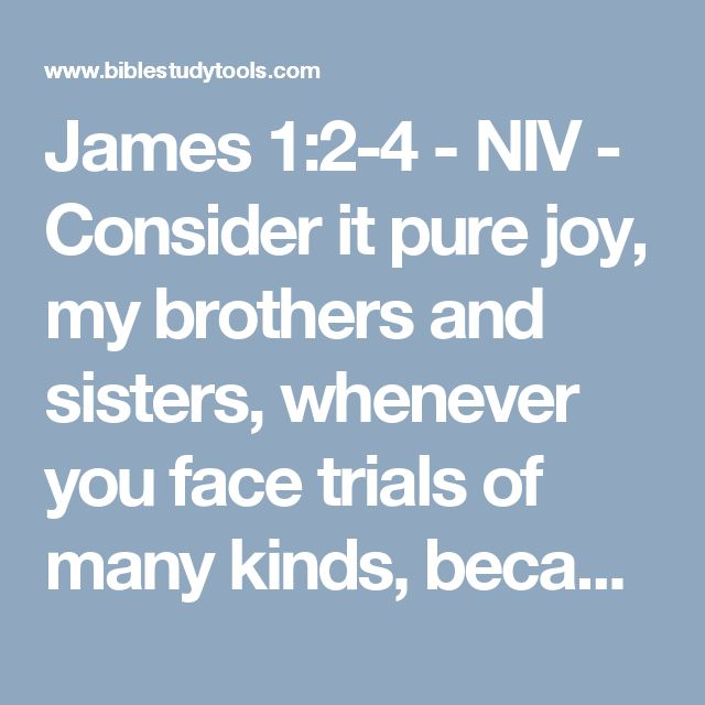 James 1:2-4 - NIV - Consider it pure joy, my brothers and sisters, whenever you face trials of many kinds, because yo...
