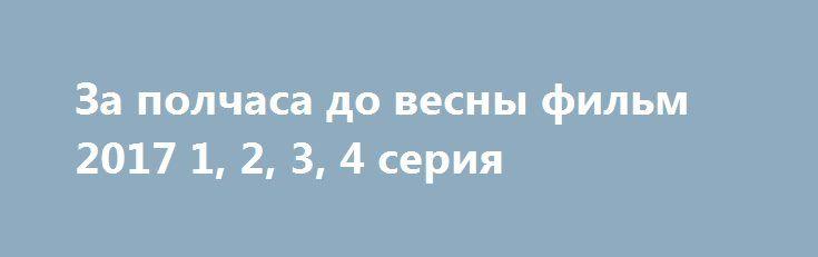 За полчаса до весны фильм 2017 1, 2, 3, 4 серия http://kinofak.net/publ/melodrama/za_polchasa_do_vesny_1_2_3_4_serija_2017_hd_78/8-1-0-5247  Тамара, всегда поддерживающая своего супруга - одаренного хирурга, и своих любимых дочерей, была как ангельский заступник для своих близких.Однажды, в этой семье происходят неприятные и горькие события. У супруга появляется молодая любовница. Всесокрушающая красотка - старшая дочь, собралась бросить своего мужа - недотепистого научного работника, ради…