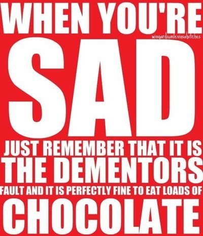 when you're sad just remember that it is the dementors fault and it is perfectly fine to eat loads of chocolate :)<<okay, thanks
