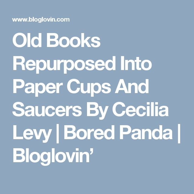 Old Books Repurposed Into Paper Cups And Saucers By Cecilia Levy | Bored Panda | Bloglovin'