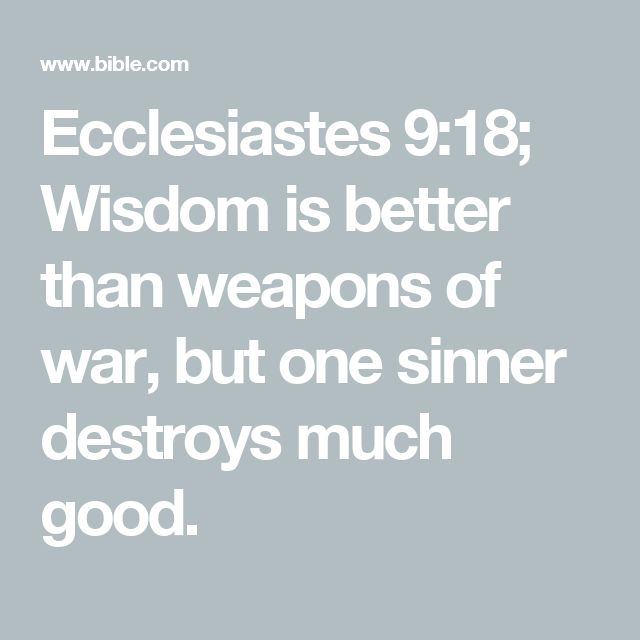 Ecclesiastes 9:18; Wisdom is better than weapons of war, but one sinner destroys much good.