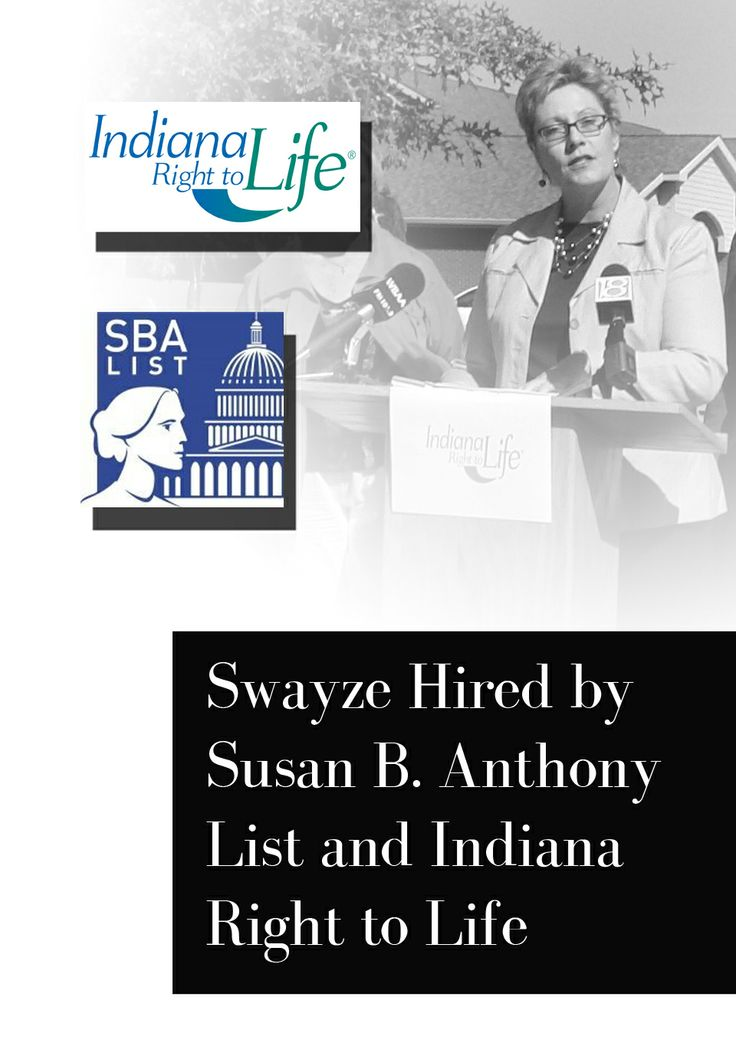 Swayze Hired by @Susan B. Anthony and Indiana Right to Life  Swayze Returns to Pro-life Policy Arena as National Women's Pro-life Caucus Coordinator for Susan B. Anthony List and Vice President of Public Affairs for Indiana Right to Life