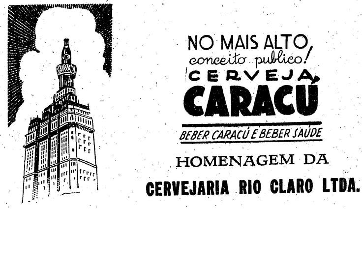 """""""No mais alto conceiro público! Cerveja Caracu. Beber Caracu é beber saúde. Homenagem da cervejaria Rio Claro"""". O anúncio mostra a garrafa da cerveja escura (na época grafada com acento no U) no alto do edifício Martinelli. A bebida começou a ser produzida em Rio Claro em 1899 e está no mercado até hoje. Publicado dia 7 de setembro de 1941.  http://blogs.estadao.com.br/reclames-do-estadao/2010/11/08/caracu-no-martinelli/"""