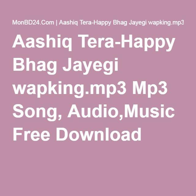 Aashiq Tera-Happy Bhag Jayegi wapking.mp3 Mp3 Song, Audio,Music Free Download