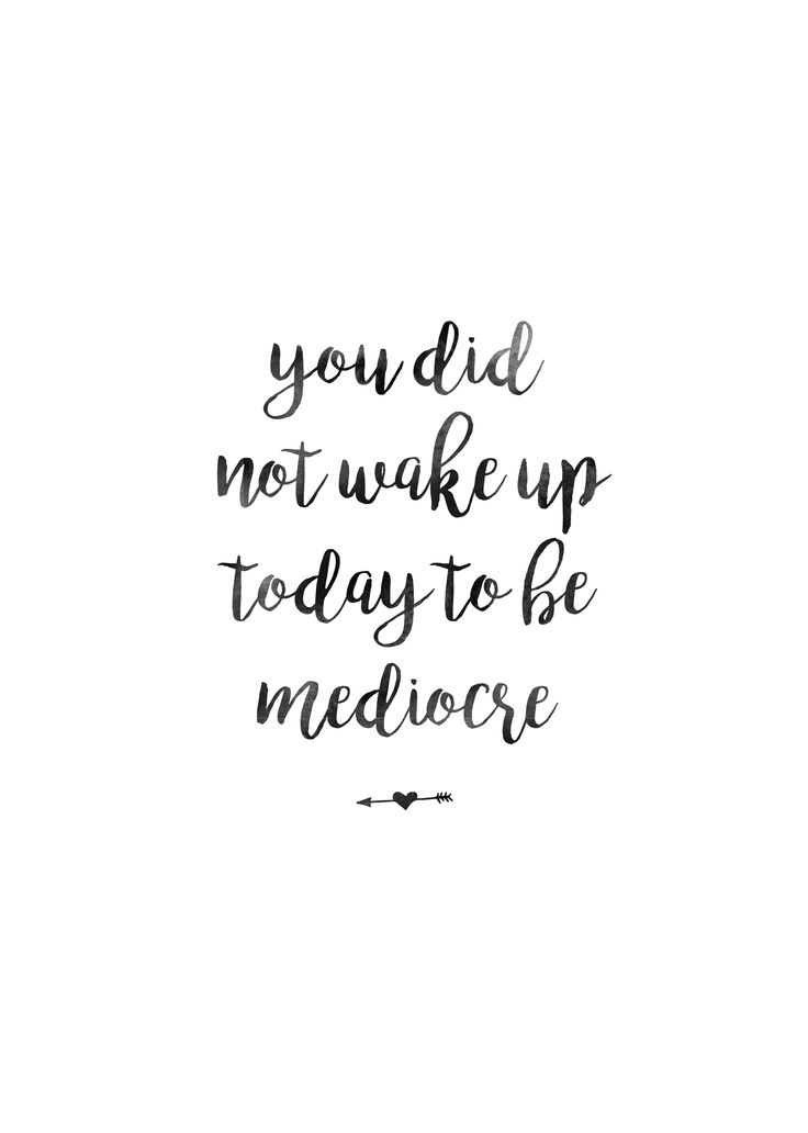 Just a pretty little reminder: You did not wake up today to be mediocre!