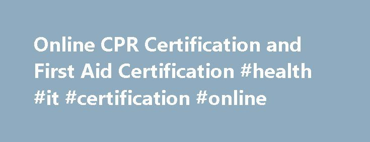 Online CPR Certification and First Aid Certification #health #it #certification #online http://puerto-rico.remmont.com/online-cpr-certification-and-first-aid-certification-health-it-certification-online/  # Welcome to FirstAidWeb. Our unique self-guiding CPR course and First Aid course are a cost-effective, time-saving alternative for those individuals who need to learn the fundamentals of Basic Life Support but whose schedules may not permit lengthy lectures and expensive instructors. Each…