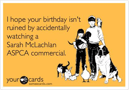 Truth. They seriously ruin my day :(Aspca Commercial