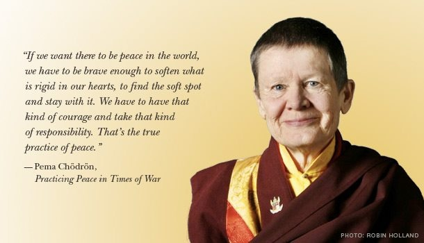 """""""If we want there to be peace in the world, we have to be brave enough to soften what is rigid in our hearts, to find the soft spot and stay with it. We have to have that kind of courage and take that kind of responsibility. That's the true practice of peace."""" ~ Pema Chodron, Practicing Peace in Times of War (from the Charter for Compassion, on Facebook)"""