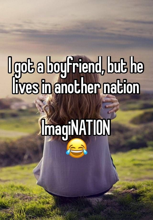 """I got a boyfriend, but he lives in another nation ImagiNATION """